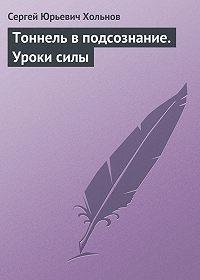 Сергей Юрьевич Хольнов -Тоннель в подсознание. Уроки силы