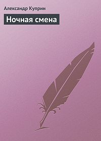 Александр Куприн -Ночная смена