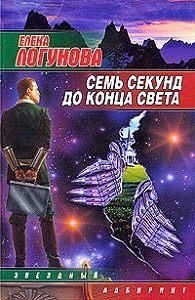Елена Логунова - Семь секунд до конца света