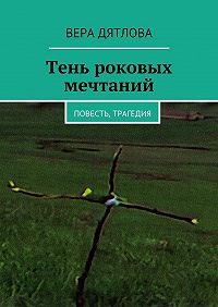 Вера Дятлова -Тень роковых мечтаний. Повесть, трагедия