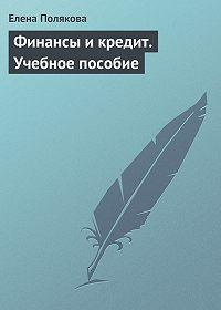 Елена Полякова -Финансы и кредит. Учебное пособие
