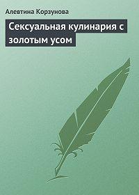 Алевтина Корзунова -Сексуальная кулинария с золотым усом