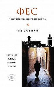 Глеб Шульпяков -Фес. У врат марокканского лабиринта