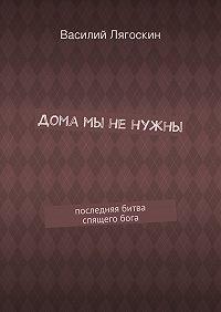 Василий Лягоскин -Дома мы ненужны. последняя битва спящегобога