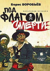 Борис Воробьев -Под флагом смерти. Пиратские хроники