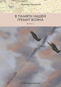 Аскольд Засыпкин -В памяти нашей гремит война. Книга 1
