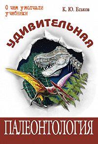 Кирилл Еськов - Удивительная палеонтология. История земли и жизни на ней