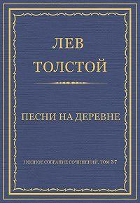 Лев Толстой -Полное собрание сочинений. Том 37. Произведения 1906–1910 гг. Песни на деревне
