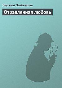 Людмила Хлебникова -Отравленная любовь