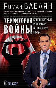 Роман Бабаян - Территория войны. Кругосветный репортаж из горячих точек