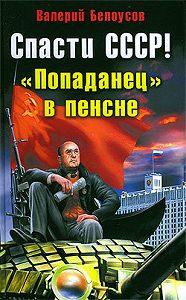 Валерий Белоусов -Спасти СССР! «Попаданец» в пенсне
