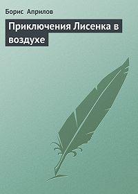 Борис Априлов -Приключения Лисенка в воздухе
