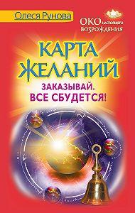 Олеся Рунова - Карта желаний. Заказывай. Все сбудется!