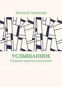 Евгений Арлесков -Услышанное. Сборник коротких рассказов