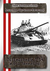 Александр Щербаков-Ижевский -Легендарный Т-34 и его танкисты. Серия «Бессмертный полк»