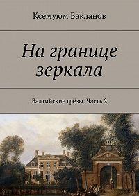 Ксемуюм Бакланов - На границе зеркала. Балтийские грёзы. Часть 2