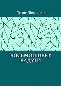 Денис Шевченко -Восьмой цвет Радуги