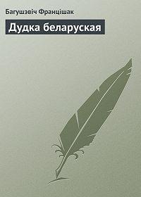 Багушэвіч Францішак - Дудка беларуская