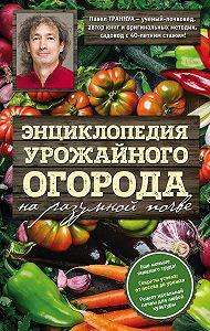 Павел Траннуа -Энциклопедия урожайного огорода на разумной почве