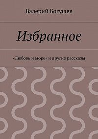 Валерий Богушев -Избранное. «Любовь иморе» идругие рассказы