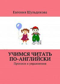 Евгения Шульдякова -Учимся читать по-английски. Прописи и упражнения