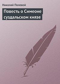 Николай Полевой -Повесть о Симеоне суздальском князе