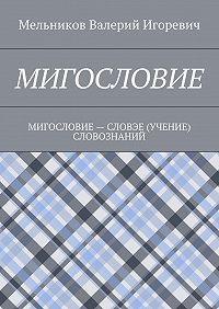 Валерий Мельников -МИГОСЛОВИЕ. МИГОСЛОВИЕ– СЛОВЭЕ (УЧЕНИЕ) СЛОВОЗНАНИЙ