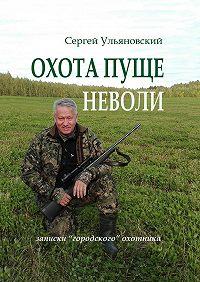 Сергей Ульяновский -Охота пуще неволи. Записки «городского» охотника