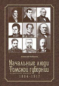 Алексей Кобелев -Начальные люди Томской губернии. Исторические портреты 1804-1917