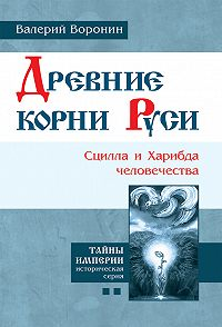 Валерий Воронин -Древние корни Руси. Сцилла и Харибда человечества