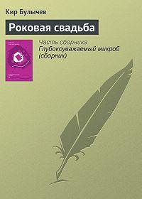 Кир Булычев - Роковая свадьба