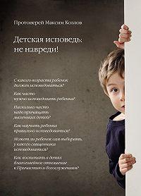 Протоиерей Максим Козлов -Детская исповедь: не навреди!