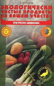 Андрей Кашкаров -Экологически чистые продукты на вашем участке. Практическая биодинамика