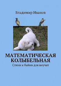 Владимир Иванов - Математическая колыбельная. Стихи и е-байки для внучат