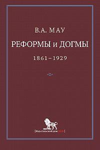 В. А. Мау - Реформы и догмы. Государство и экономика в эпоху реформ и революций. 1861–1929