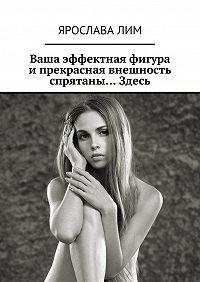 Ярослава Лим -Ваша эффектная фигура и прекрасная внешность спрятаны… Здесь
