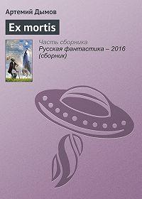 Артемий Дымов - Ex mortis