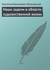 Анатолий Васильевич Луначарский -Наши задачи в области художественной жизни