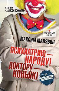 Максим Малявин - Психиатрию – народу! Доктору – коньяк!