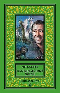 Кир Булычев -Глубокоуважаемый микроб (сборник)