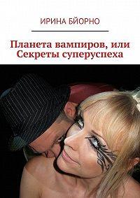 Ирина Бйорно, Ирина Бйорно - Планета вампиров, или Секреты суперуспеха
