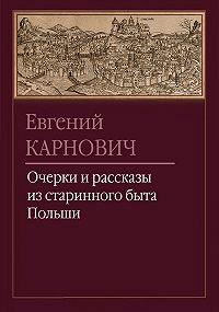Евгений Карнович - Очерки и рассказы из старинного быта Польши
