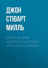 Джон Милль -Essays on some unsettled Questions of Political Economy