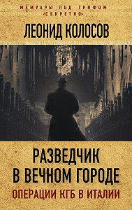 Леонид Колосов -Разведчик в Вечном городе. Операции КГБ в Италии