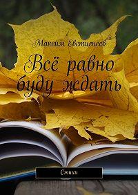 Максим Евстигнеев -Всё равно буду ждать. Стихи