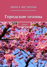 Лариса Чистилина -Городские сезоны. стихи
