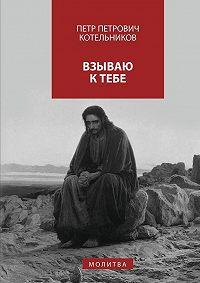 Петр Котельников -Взываю кТебе. молитва