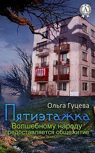 Ольга Гуцева - Пятиэтажка. Волшебному народу предоставляется общежитие