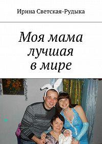 Ирина Светская-Рудыка - Моя мама лучшая в мире