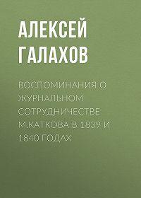 Алексей Галахов -Воспоминания о журнальном сотрудничестве М.Каткова в 1839 и 1840 годах